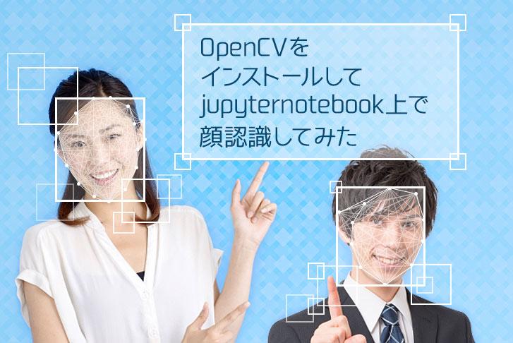 環境構築】OpenCVをインストールしてjupyter notebook上で顔認識